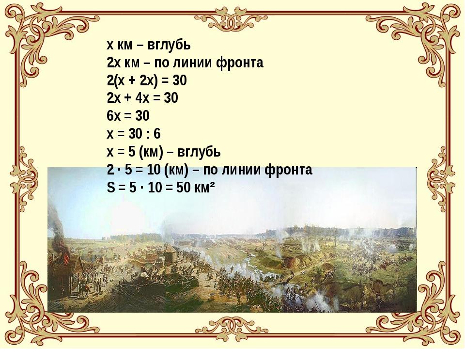 х км – вглубь 2х км – по линии фронта 2(х + 2х) = 30 2х + 4х = 30 6х = 30 х =...