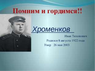 Хроменков Иван Тихонович Родился 8 августа 1922 года Умер 26 мая 2003 Помним