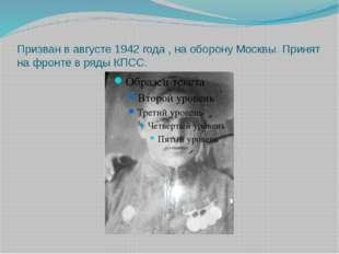 Призван в августе 1942 года , на оборону Москвы. Принят на фронте в ряды КПСС.