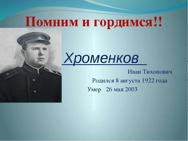 Хроменков Иван Тихонович Родился 8 августа 1922 года Умер 26 мая 2003 Помним...