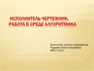 * Выполнила: учитель информатики Радаева Елена Николаевна МБОУ СШ 8