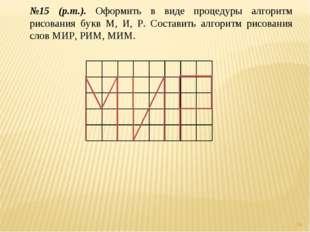 * №15 (р.т.). Оформить в виде процедуры алгоритм рисования букв М, И, Р. Сост