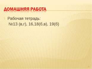 Рабочая тетрадь: №13 (в,г), 16,18(б,в), 19(б) *