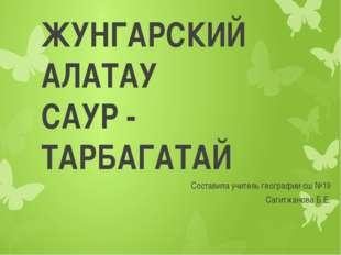 ЖУНГАРСКИЙ АЛАТАУ САУР - ТАРБАГАТАЙ Составила учитель географии сш №19 Сагитж