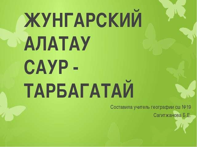 ЖУНГАРСКИЙ АЛАТАУ САУР - ТАРБАГАТАЙ Составила учитель географии сш №19 Сагитж...