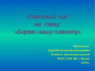 Классный час на тему: «Береги нашу планету» Выполнила Торопова Елена Владимир