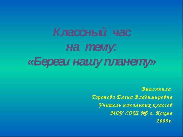 Классный час на тему: «Береги нашу планету» Выполнила Торопова Елена Владимир...