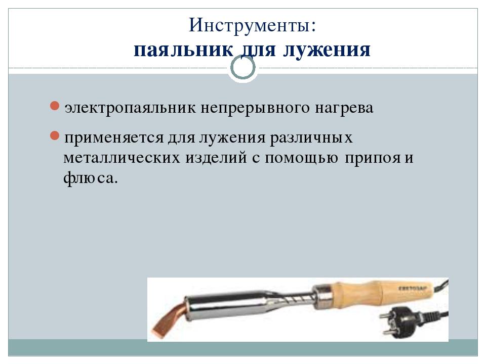Инструменты: паяльник для лужения электропаяльник непрерывного нагрева примен...