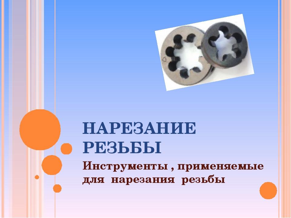 НАРЕЗАНИЕ РЕЗЬБЫ Инструменты , применяемые для нарезания резьбы