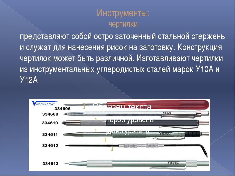 Инструменты: чертилки представляют собой остро заточенный стальной стержень и...