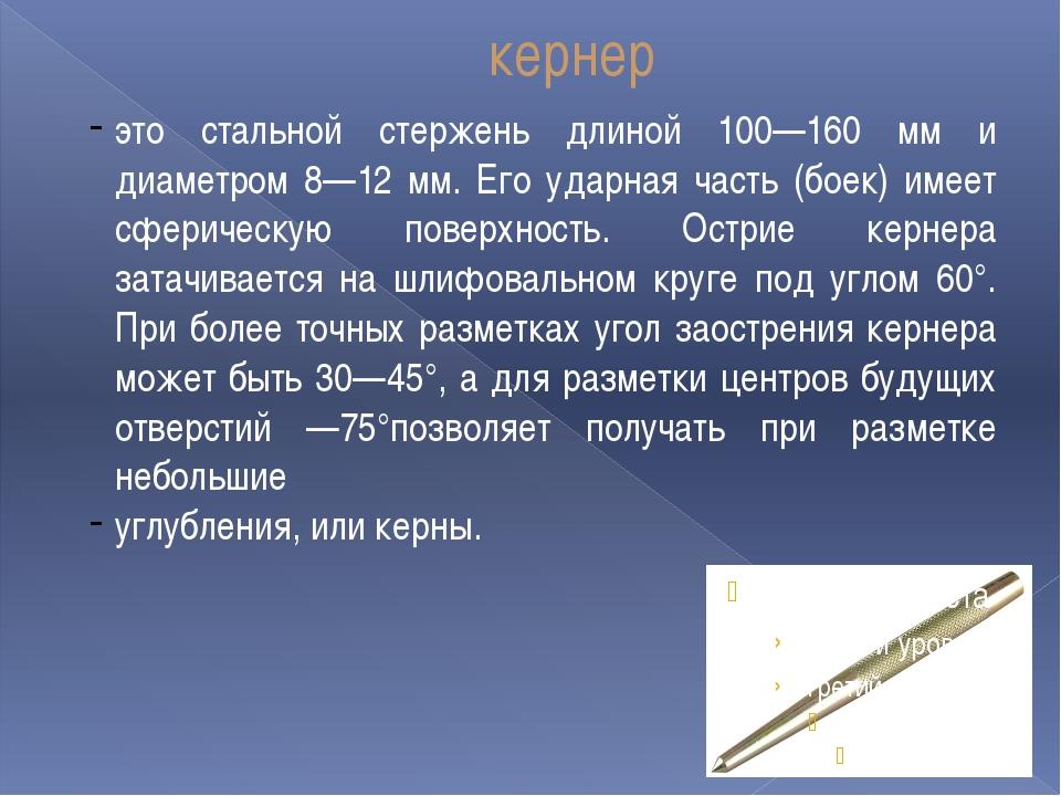 кернер это стальной стержень длиной 100—160 мм и диаметром 8—12 мм. Его ударн...