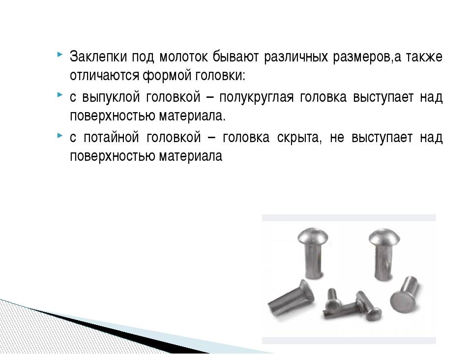Заклепки под молоток бывают различных размеров,а также отличаются формой голо...
