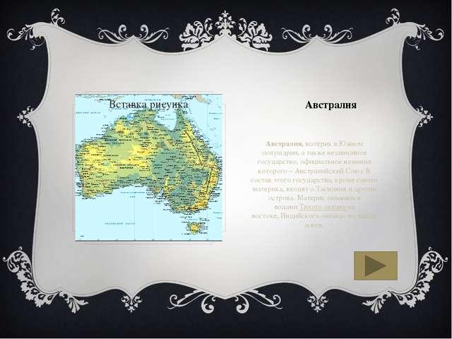 Австралия Австралия,материк в Южном полушарии, а также независимое государс...