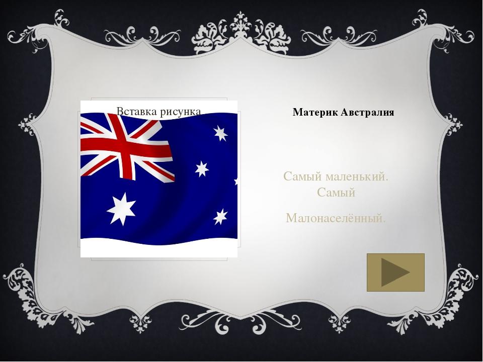Материк Австралия Самый маленький. Самый Малонаселённый.