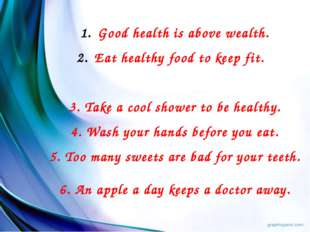 Good health is above wealth. Eat healthy food to keep fit. 3. Take a cool sho