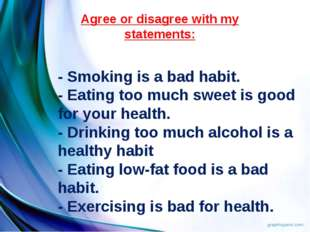 Agree or disagree with my statements: - Smoking is a bad habit. - Eating too