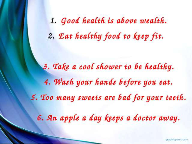 Good health is above wealth. Eat healthy food to keep fit. 3. Take a cool sho...