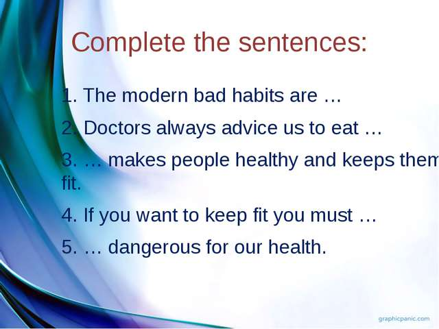 Complete the sentences: 1. The modern bad habits are … 2. Doctors always advi...