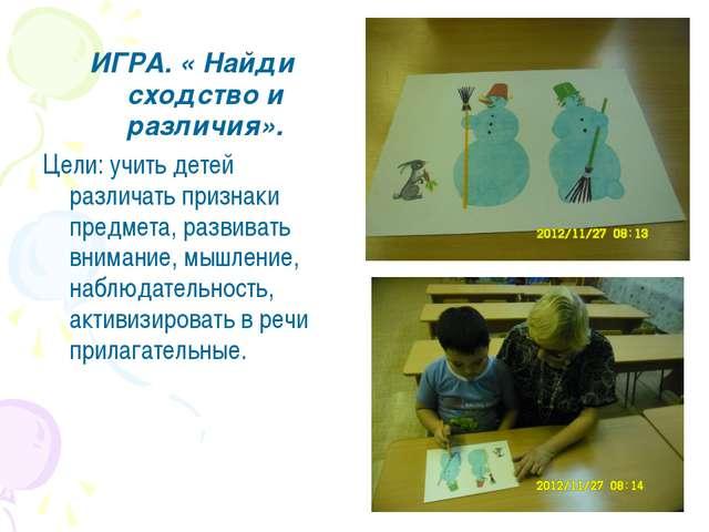 ИГРА. « Найди сходство и различия». Цели: учить детей различать признаки пред...