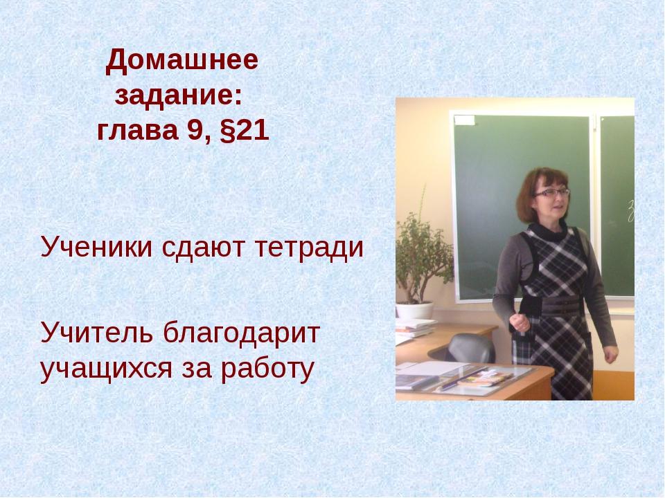 Домашнее задание: глава 9, §21 Ученики сдают тетради Учитель благодарит учащи...