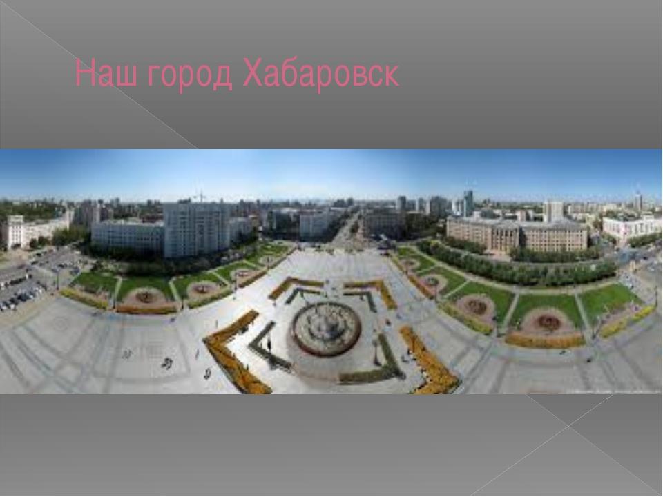 Наш город Хабаровск