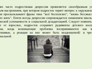 Наиболее часто подростковая депрессия проявляется своеобразным угрюмо-грустны