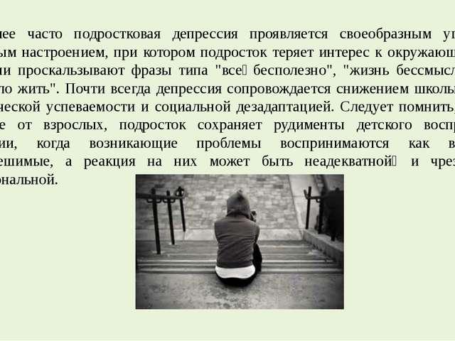 Наиболее часто подростковая депрессия проявляется своеобразным угрюмо-грустны...