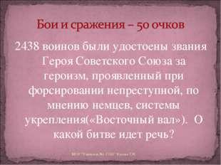 2438 воинов были удостоены звания Героя Советского Союза за героизм, проявлен