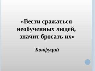 «Вести сражаться необученных людей, значит бросать их» Конфуций