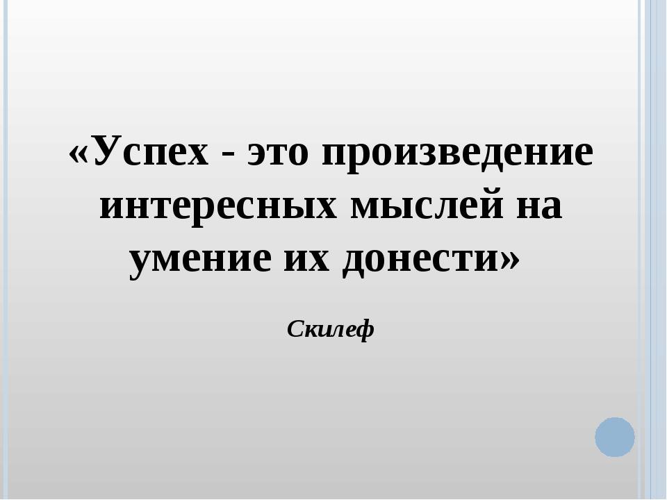 «Успех - это произведение интересных мыслей на умение их донести» Скилеф