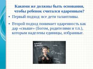 Первый подход: все дети талантливы. Второй подход понимает одаренность как да