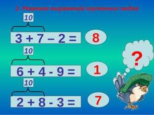 2. Решение выражений изученных видов 3 + 7 – 2 = 2 + 8 - 3 = 6 + 4 - 9 = 8 1