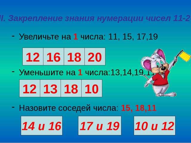 III. Закрепление знания нумерации чисел 11-20 Увеличьте на 1 числа: 11, 15, 1...