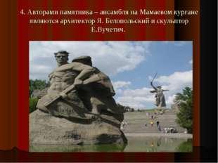 4. Авторами памятника – ансамбля на Мамаевом кургане являются архитектор Я. Б