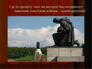 Где по проекту этих же авторов был воздвигнут памятник советским войнам – осв