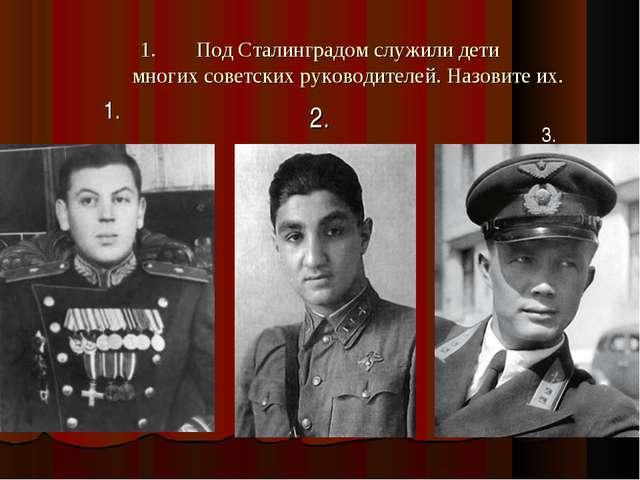 Под Сталинградом служили дети многих советских руководителей. Назовите их. 2....