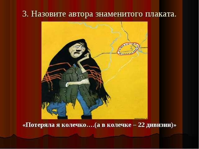 3. Назовите автора знаменитого плаката. «Потеряла я колечко….(а в колечке – 2...