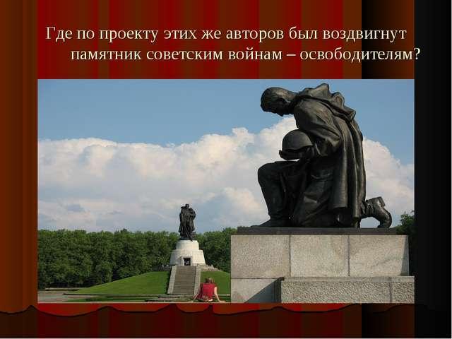 Где по проекту этих же авторов был воздвигнут памятник советским войнам – осв...