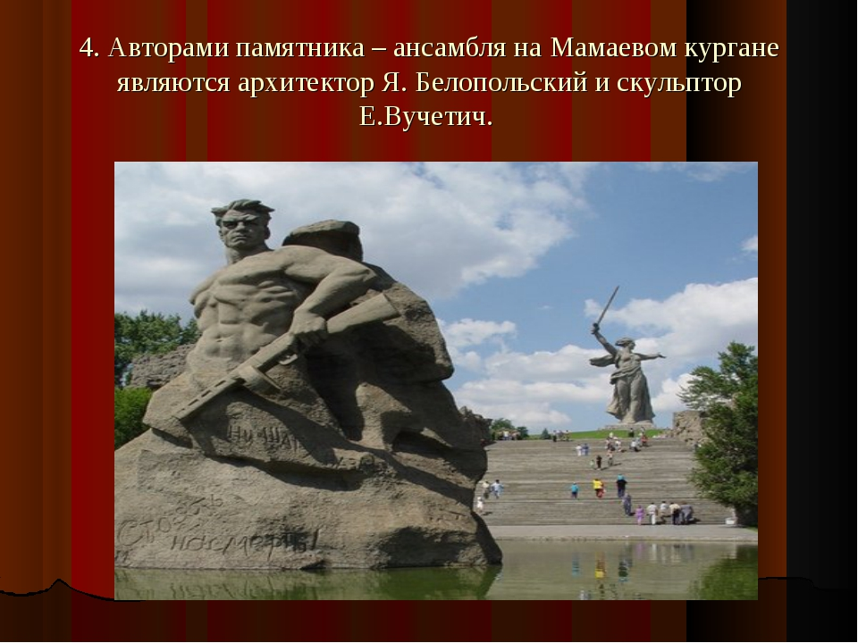 4. Авторами памятника – ансамбля на Мамаевом кургане являются архитектор Я. Б...