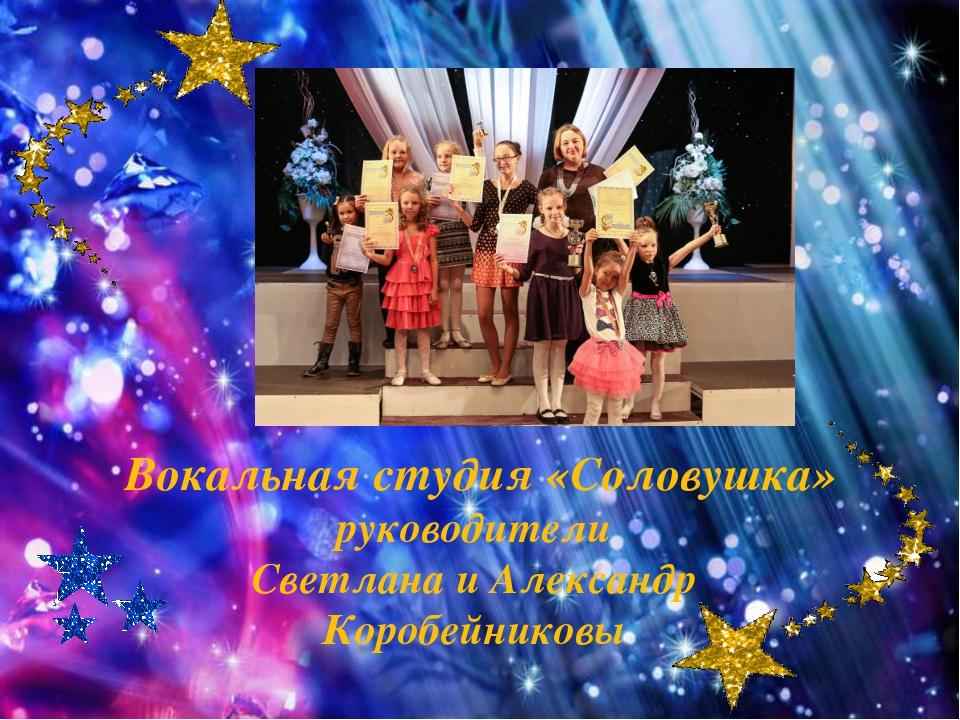 Вокальная студия «Соловушка» руководители Светлана и Александр Коробейниковы