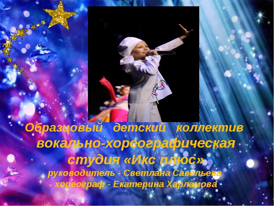 Образцовый детский коллектив вокально-хореографическая студия «Икс плюс» рук...
