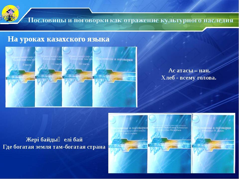 На уроках казахского языка Ас атасы – нан. Хлеб - всему голова. Жері байдың е...