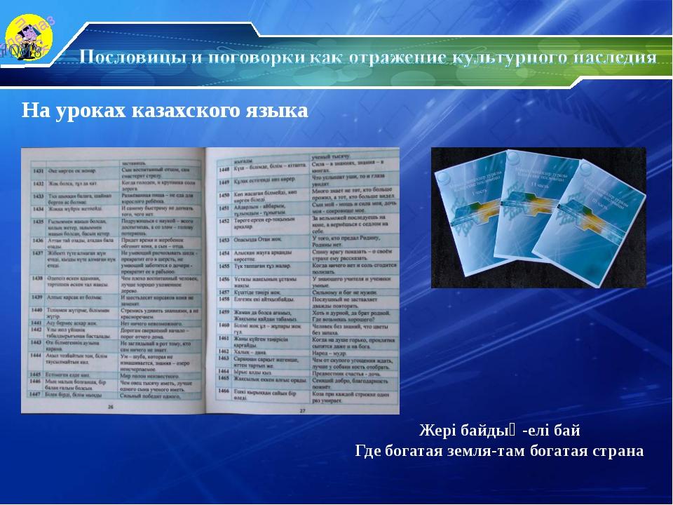 На уроках казахского языка Жері байдың-елі бай Где богатая земля-там богатая...