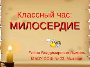Классный час: МИЛОСЕРДИЕ Елена Владимировна Лымарь МБОУ СОШ № 22, Мытищи