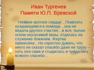 Иван Тургенев Памяти Ю.П. Вревской Нежное кроткое сердце…Помогать нуждающимся