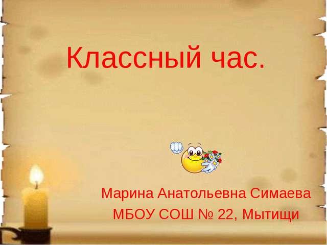 Классный час. Марина Анатольевна Симаева МБОУ СОШ № 22, Мытищи