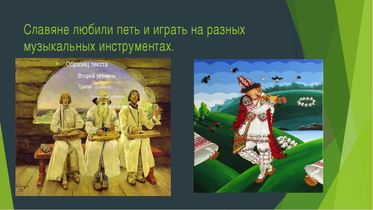 Славяне любили петь и играть на разных музыкальных инструментах.