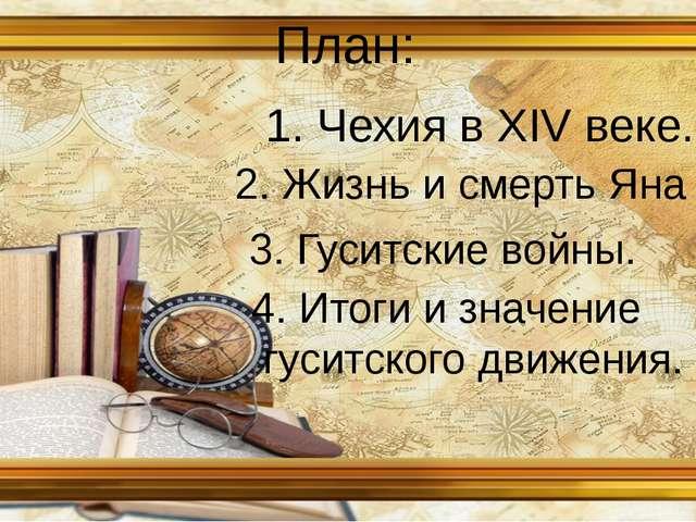План: 1. Чехия в XIV веке. 2. Жизнь и смерть Яна Гуса. 3. Гуситские войны. 4....