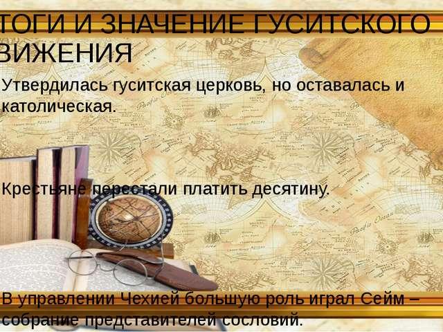 ИТОГИ И ЗНАЧЕНИЕ ГУСИТСКОГО ДВИЖЕНИЯ Утвердилась гуситская церковь, но остава...