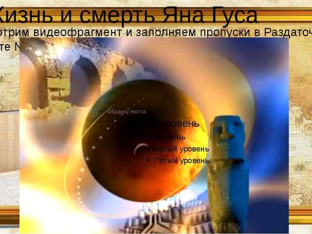 Жизнь и смерть Яна Гуса Смотрим видеофрагмент и заполняем пропуски в Раздаточ...